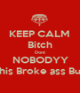 KEEP CALM  Bitch Dont NOBODYY Want his Broke ass But 'Chu - Personalised Poster A1 size