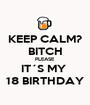 KEEP CALM? BITCH PLEASE IT´S MY  18 BIRTHDAY - Personalised Poster A1 size