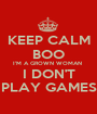 KEEP CALM BOO I'M A GROWN WOMAN  I DON'T PLAY GAMES - Personalised Poster A1 size