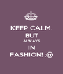 KEEP CALM, BUT ALWAYS IN FASHION! :@ - Personalised Poster A1 size