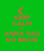 KEEP CALM BUT  ANNA HAS NO BRAIN - Personalised Poster A1 size