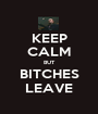 KEEP CALM BUT BITCHES LEAVE - Personalised Poster A1 size