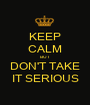 KEEP CALM BUT DON'T TAKE IT SERIOUS - Personalised Poster A1 size