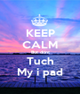 KEEP CALM But dont Tuch My i pad - Personalised Poster A1 size