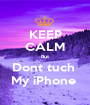KEEP CALM But Dont tuch  My iPhone  - Personalised Poster A1 size