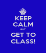 KEEP CALM BUT GET TO CLASS! - Personalised Poster A1 size