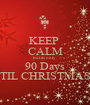 KEEP  CALM but its only 90 Days TIL CHRISTMAS - Personalised Poster A1 size