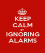 KEEP CALM BY IGNORING ALARMS - Personalised Poster A1 size