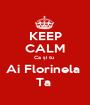 KEEP CALM Ca și tu  Ai Florinela  Ta  - Personalised Poster A1 size