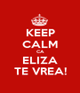 KEEP CALM CA ELIZA TE VREA! - Personalised Poster A1 size