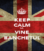 KEEP CALM CA  VINE BANCHETUL - Personalised Poster A1 size