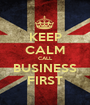 KEEP CALM CALL BUSINESS FIRST - Personalised Poster A1 size
