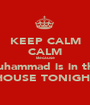 KEEP CALM CALM Because Muhammad is in the  HOUSE TONIGHT - Personalised Poster A1 size