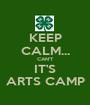 KEEP CALM... CAN'T IT'S ARTS CAMP - Personalised Poster A1 size