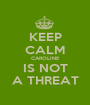 KEEP CALM CAROLINE IS NOT A THREAT - Personalised Poster A1 size