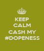 KEEP CALM  CASH MY #DOPENESS - Personalised Poster A1 size
