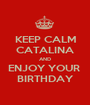 KEEP CALM CATALINA AND ENJOY YOUR  BIRTHDAY - Personalised Poster A1 size