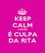 KEEP CALM CAUSE É CULPA DA RITA - Personalised Poster A1 size