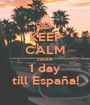 KEEP CALM cause 1 day till España! - Personalised Poster A1 size