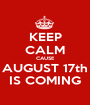 KEEP CALM CAUSE AUGUST 17th IS COMING - Personalised Poster A1 size