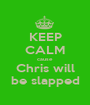 KEEP CALM cause  Chris will be slapped - Personalised Poster A1 size