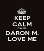 KEEP CALM CAUSE DARON M. LOVE ME - Personalised Poster A1 size