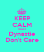 KEEP CALM Cause Dynastie Don't Care - Personalised Poster A1 size