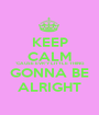 KEEP CALM 'CAUSE EVR'Y LITTLE THING GONNA BE ALRIGHT - Personalised Poster A1 size