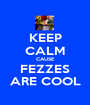 KEEP CALM CAUSE FEZZES ARE COOL - Personalised Poster A1 size