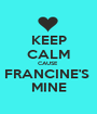 KEEP CALM CAUSE  FRANCINE'S  MINE - Personalised Poster A1 size