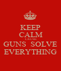 KEEP CALM CAUSE GUNS  SOLVE EVERYTHING - Personalised Poster A1 size