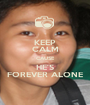 KEEP CALM CAUSE HE'S FOREVER ALONE - Personalised Poster A1 size