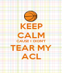 KEEP CALM CAUSE I DIDN'T TEAR MY ACL - Personalised Poster A1 size