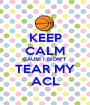"""KEEP CALM CAUSE I DIDN""""T TEAR MY ACL - Personalised Poster A1 size"""
