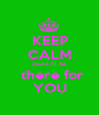 KEEP CALM cause i'll be  there for YOU - Personalised Poster A1 size