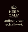 KEEP CALM cause i love anthony van schalkwyk - Personalised Poster A1 size