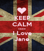 KEEP CALM cause I Love Jane - Personalised Poster A1 size