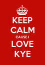 KEEP CALM CAUSE I LOVE KYE - Personalised Poster A1 size