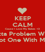 KEEP CALM Cause I Love My Babes <3 If You Gotta Problem WIth Them? You Got One With Me ! Frfr - Personalised Poster A1 size