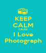 KEEP CALM CAUSE I Love Photograph - Personalised Poster A1 size