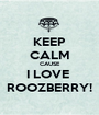 KEEP CALM CAUSE I LOVE  ROOZBERRY! - Personalised Poster A1 size