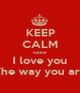 KEEP CALM cause I love you The way you are - Personalised Poster A1 size