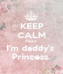 KEEP CALM Cause  I'm daddy's  Princess  - Personalised Poster A1 size