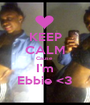 KEEP CALM Cause  I'm Ebbie <3 - Personalised Poster A1 size