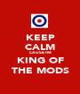 KEEP CALM CAUSE I'M KING OF THE MODS - Personalised Poster A1 size
