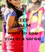 KEEP CALM cause i want to see you in a saree - Personalised Poster A1 size