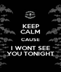 KEEP CALM CAUSE I WONT SEE YOU TONIGHT - Personalised Poster A1 size