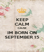 KEEP CALM CAUSE IM BORN ON SEPTEMBER 15 - Personalised Poster A1 size