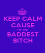 KEEP CALM CAUSE I'M THE BADDEST BITCH - Personalised Poster A1 size