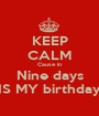 KEEP CALM Cause in Nine days IS MY birthday - Personalised Poster A1 size
